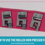 How To Use The Rolled Hem Presser Foot