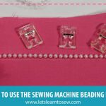 How to Use the Sewing Machine Beading Foot